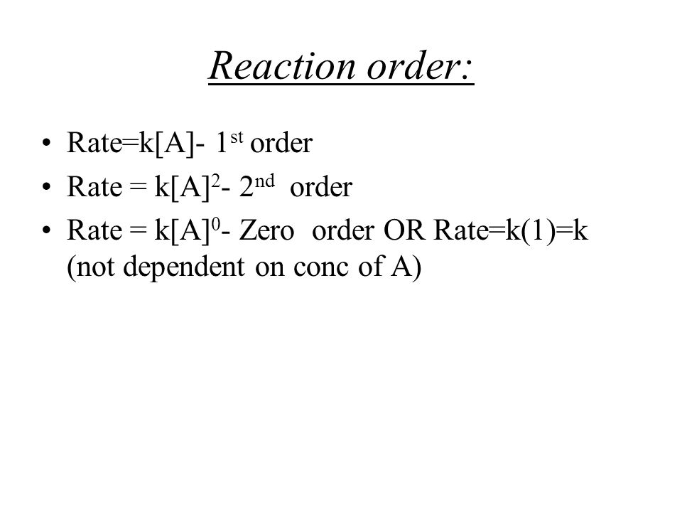 Reaction order: Rate=k[A]- 1st order Rate = k[A]2- 2nd order